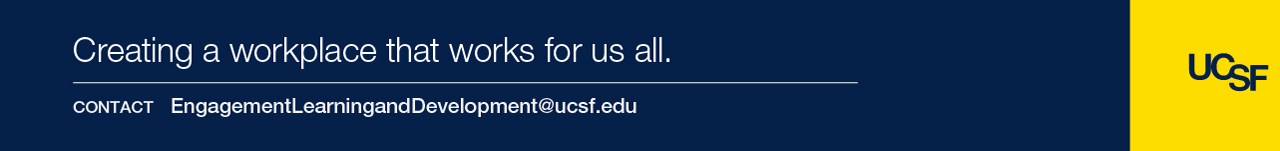 Creating a workplace that works for us all.  Contact EngagementLearningandDevelopment@ucsf.edu